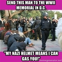 "casually pepper spray everything cop - send this man to the wwii memorial in d.c. ""my nazi helmet means I can gas you!"""