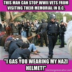 "casually pepper spray everything cop - this man can stop wwii vets from visiting their memorial in d.c. ""I gas you wearing my nazi helmet!"""