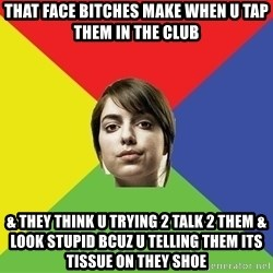 Non Jealous Girl - THAT FACE BITCHES MAKE WHEN U TAP THEM IN THE CLUB & THEY THINK U TRYING 2 TALK 2 THEM & LOOK STUPID BCUZ U TELLING THEM ITS TISSUE ON THEY SHOE