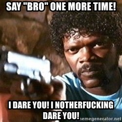"Pulp Fiction - Say ""bro"" one more time! I dare you! I notherfucking dare you!"