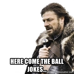 Winter is Coming -  Here come the ball jokes...