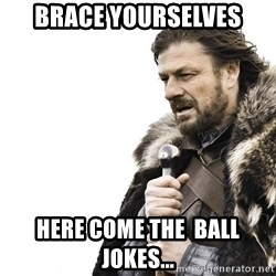Winter is Coming - Brace yourselves here come the  ball jokes...