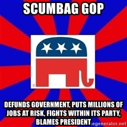 Scumbag GOP - Scumbag GOP Defunds Government, Puts millions of Jobs at Risk, Fights within its party, Blames President