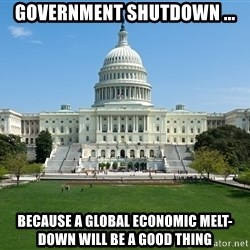 Capitol Hill Shutdown - Government shutdown ... because a global economic melt-down will be a good thing