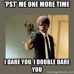 doble dare you  - 'PST' ME ONE MORE TIME i dare you, i double dare you