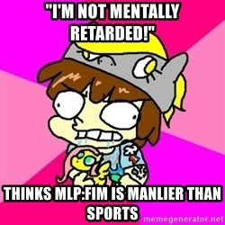 "rabid idiot brony - ""I'm not mentally retarded!"" Thinks MLP:FiM is manlier than sports"