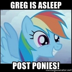 Post Ponies - Greg is asleep POST PONIES!