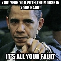 Pissed off Obama - you! yeah you with the mouse in your hand! it's all your fault