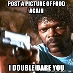 Pulp Fiction - post a picture of food again i double dare you