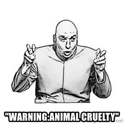"""Sceptical Dr. Evil -  """"Warning:animal cruelty"""""""