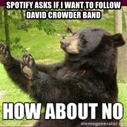 How about no bear - Spotify asks if I want to follow David Crowder Band