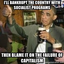 obama beer - I'll bankrupt the country with socialist programs Then blame it on the failure of capitalism