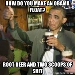 obama beer - How do you make an Obama Float? Root beer and two scoops of shit