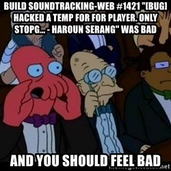 "Zoidberg - BUILD soundtracking-web #1421 ""[BUG] Hacked a temp for for player. Only stopg... - Haroun Serang"" WAS BAD AND YOU SHOULD FEEL BAD"