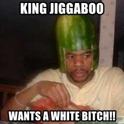 king nigger - king Jiggaboo Wants a white Bitch!!
