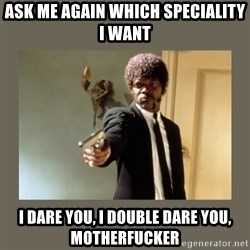 doble dare you  - Ask me again which speciality i want I dare you, I double dare you, motherfucker