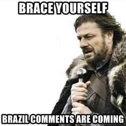 Prepare yourself - brace yourself brazil comments are coming