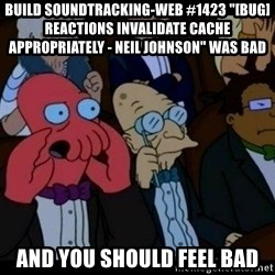 "Zoidberg - BUILD soundtracking-web #1423 ""[BUG] Reactions invalidate cache appropriately - Neil Johnson"" WAS BAD AND YOU SHOULD FEEL BAD"