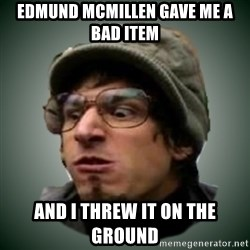 Threw It On The Ground - Edmund McMillen GAVE ME A BAD ITEM AND I THREW IT ON THE GROUND