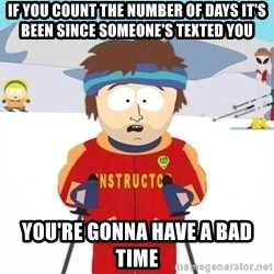 You're gonna have a bad time - If you count the number of days it's been since someone's texted you you're gonna have a bad time