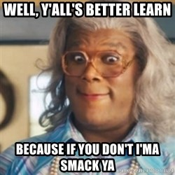 Tyler Perry's Madea - WELL, Y'ALL'S BETTER LEARN BECAUSE IF YOU DON'T I'MA SMACK YA