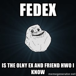 Forever Alone - fedex is the olny ex and friend hwo i know
