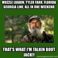 Si Robertson - Muzzle loadin, Tyler Farr, Florida Georgia line. All in one weekend That's what I'm talkin bout Jack!!