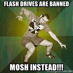 Progressive Mosh Guy - flash drives are banned mosh instead!!!