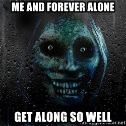 NEVER ALONE  - Me and forever alone Get along so well