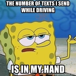 I'll have you know Spongebob - The number of texts i send while driving is in my hand