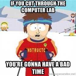 You're gonna have a bad time - If you cut through the computer lab You're gonna have a bad time