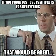 tps report from off - If you could just use tsmtickets for everything that would be great...