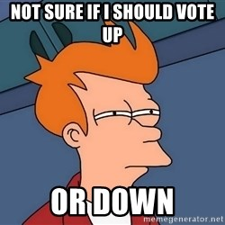 Futurama Fry - not sure if i should vote up or down