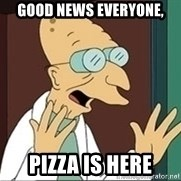 Professor Farnsworth - good news everyone, pizza is here