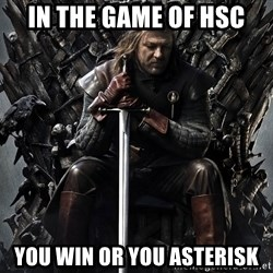 Eddard Stark - In the game of HSC you win or you asterisk