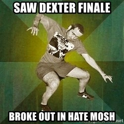 Progressive Mosh Guy - Saw Dexter finale Broke out in hate mosh