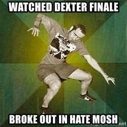 Progressive Mosh Guy - Watched Dexter finale broke out in hate mosh