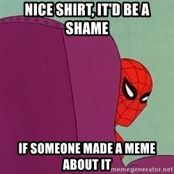 Suspicious Spiderman - Nice shirt, it'd be a shame if someone made a meme about it