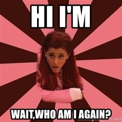 Ariana Grande - Hi I'm Wait,who am I again?