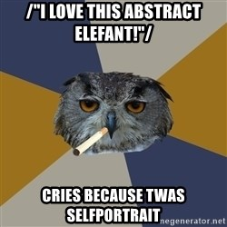 "Art Student Owl - /""I love this abstract elefant!""/ cries because twas selfportrait"