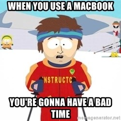 You're gonna have a bad time - When you use a Macbook You're gonna have a bad time