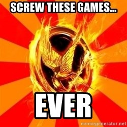 Typical fan of the hunger games - Screw these games... Ever