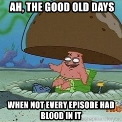 Patrick -  ah, the good old days when not every episode had blood in it