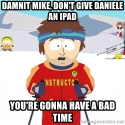 You're gonna have a bad time - Damnit Mike, don't give Daniele an iPad You're gonna have a bad time