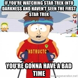 You're gonna have a bad time - If you're watching Star Trek into darkness and haven't seen the first Star Trek You're gonna have a bad time