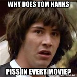 Conspiracy Keanu - Why does Tom Hanks piss in every movie?