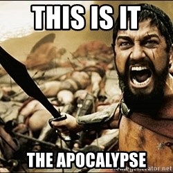 This Is Sparta Meme - THIS IS IT  THE APOCALYPSE