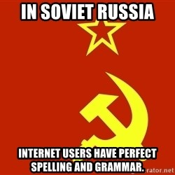 In Soviet Russia - IN SOVIET RUSSIA INTERNET USERS HAVE PERFECT SPELLING AND GRAMMAR.