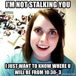 Overly Attached Girlfriend creepy - I'M NOT STALKING YOU  I JUST WANT TO KNOW WHERE U WILL BE FROM 10:30- 3