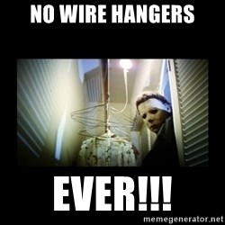 Michael Myers - NO WIRE HANGERS EVER!!!